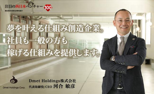 夢を叶える仕組み創造企業。社員も一般の方も稼げる仕組みを提供します。 Dmet Holdings株式会社 代表取締役/CEO 河合 敏彦