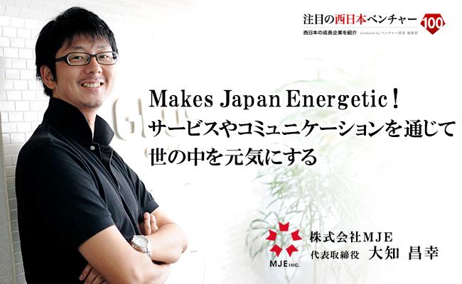 Makes Japan Energetic!サービスやコミュニケーションを通じて世の中を元気にする 株式会社MJE 代表取締役 大知 昌幸