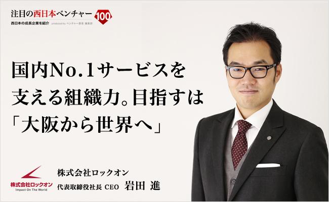 国内No.1サービスを支える組織力。目指すは「大阪から世界へ」 株式会社ロックオン 代表取締役社長 CEO 岩田 進