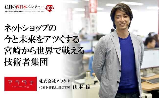 ネットショップの今と未来をアツくする。<br /> 宮崎から世界で戦える技術者集団 株式会社アラタナ 代表取締役社長(CEO) 山本 稔