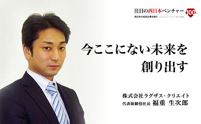 今ここにない未来を創り出す 株式会社ラグザス・クリエイト 代表取締役社長 福重 生次郎