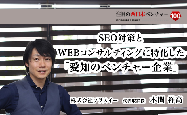 SEO対策とWEBコンサルティングに特化した「愛知のベンチャー企業」 株式会社プラスイー 代表取締役 本間 祥高