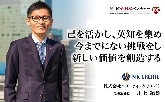 己を活かし、英知を集め、今までにない挑戦をし、新しい価値を創造する 株式会社エヌ・ケイ・クリエイト 代表取締役 川上 紀雄