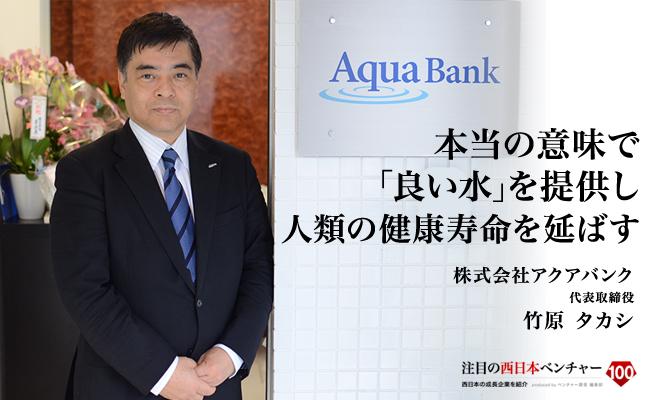 本当の意味で「良い水」を提供し<br /> 人類の健康寿命を延ばす 株式会社アクアバンク 代表取締役 竹原 タカシ