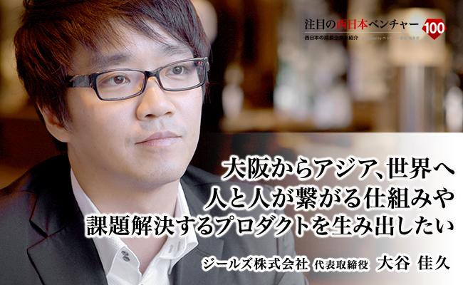 大阪からアジア、世界へ。<br /> 人と人が繋がる仕組みや課題解決するプロダクトを生み出したい。 ジールズ株式会社 代表取締役 大谷 佳久