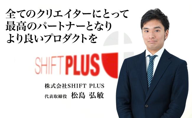 全てのクリエイターにとって最高のパートナーとなり、<br /> より良いプロダクトを 株式会社SHIFT PLUS 代表取締役 松島 弘敏