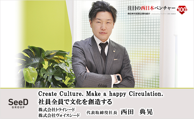 Create Culture. Make a happy Circulation.<br /> 社員全員で文化を創造する 株式会社トライシード/株式会社ヴォイスシード 代表取締役社長 西田 典晃