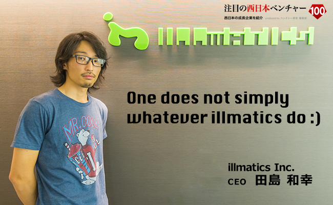 One does not simply whatever illmatics do :) illmatics Inc. CEO 田島 和幸
