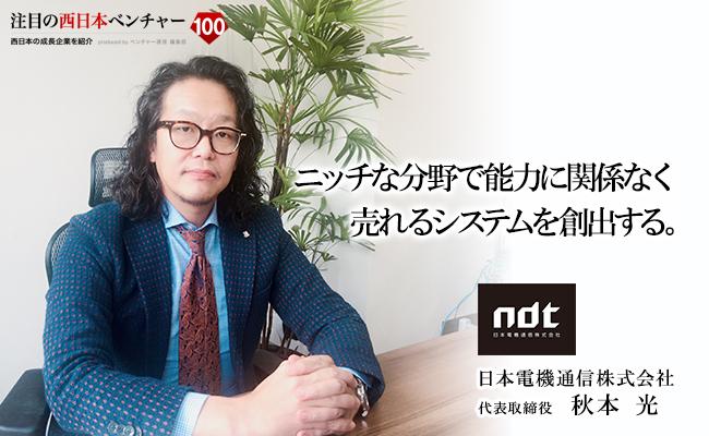 ニッチな分野で能力に関係なく売れるシステムを創出する。 日本電機通信株式会社 代表取締役 秋本 光