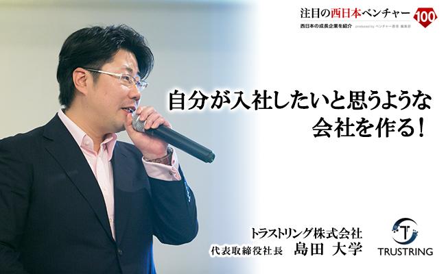 自分が入社したいと思うような会社を作る! トラストリング株式会社 代表取締役社長 島田 大学