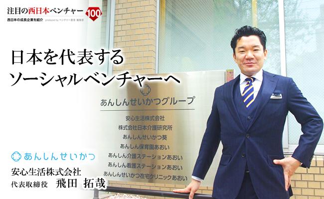 日本を代表するソーシャルベンチャーへ 安心生活株式会社 代表取締役 飛田 拓哉