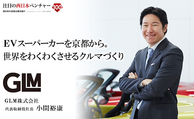 EVスーパーカーを京都から。世界をわくわくさせるクルマづくり GLM株式会社 代表取締役社長 小間 裕康