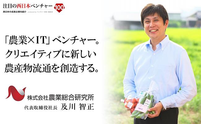 「農業×IT」ベンチャー。クリエイティブに新しい農産物流通を創造する。 株式会社 農業総合研究所 代表取締役社長 及川 智正