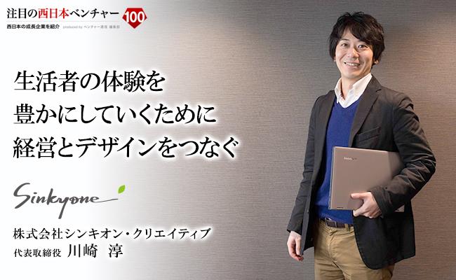 生活者の体験を豊かにしていくために<br /> 経営とデザインをつなぐ 株式会社シンキオン・クリエイティブ 代表取締役 川崎 淳