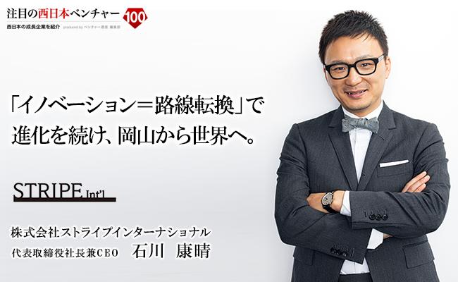 「イノベーション=路線転換」で進化を続け、岡山から世界へ。 株式会社ストライプインターナショナル 代表取締役社長兼CEO 石川 康晴