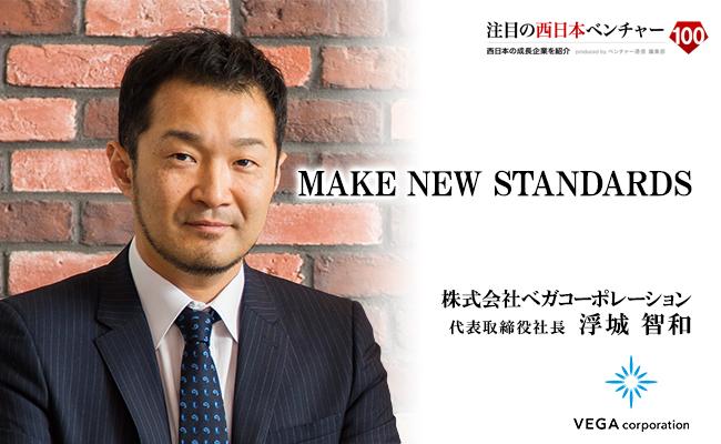 MAKE NEW STANDARDS 株式会社ベガコーポレーション 代表取締役社長 浮城 智和