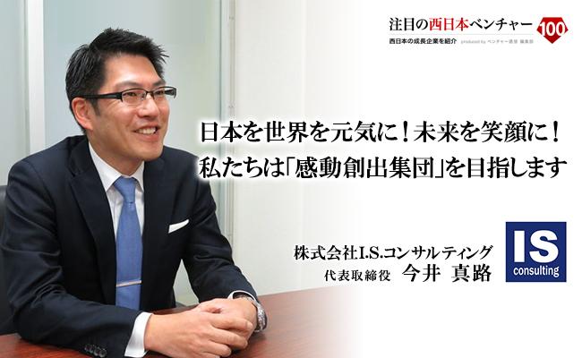 日本を世界を元気に!未来を笑顔に!<br /> 私たちは「感動創出集団」を目指します 株式会社I.S.コンサルティング 代表取締役 今井 真路