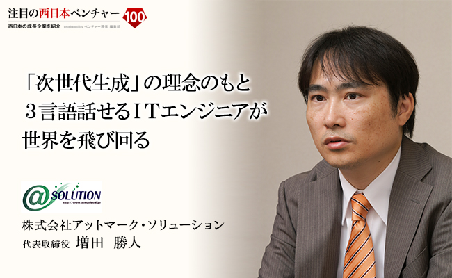 「次世代生成」の理念のもと3言語話せるITエンジニアが世界を飛び回る 株式会社アットマーク・ソリューション 代表取締役 増田 勝人