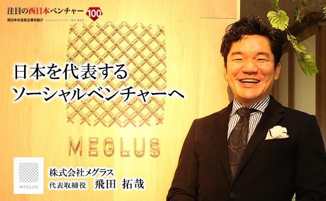 日本を代表するソーシャルベンチャーへ 株式会社メグラス 代表取締役 飛田 拓哉