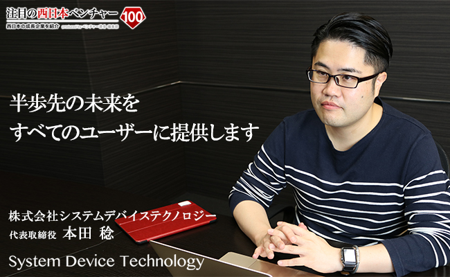 半歩先の未来をすべてのユーザーに提供します 株式会社システムデバイステクノロジー 代表取締役 本田 稔