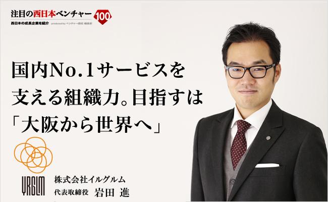 国内No.1サービスを支える組織力。目指すは「大阪から世界へ」 株式会社イルグルム 代表取締役 岩田 進